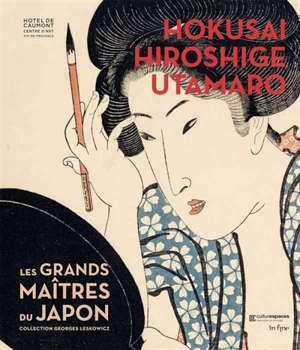 Hokusaï, Hiroshige, Utamaro : les grands maîtres du Japon : collection Georges Leskowicz