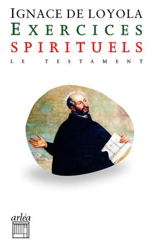 Exercices spirituels; Précédé de Testament : Ignace de Loyola raconté par lui-même au père Louis Gonzalès de Camara