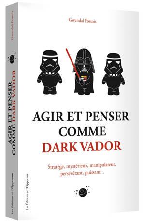 Agir et penser comme Dark Vador : stratège, mystérieux, manipulateur, persévérant, puissant...