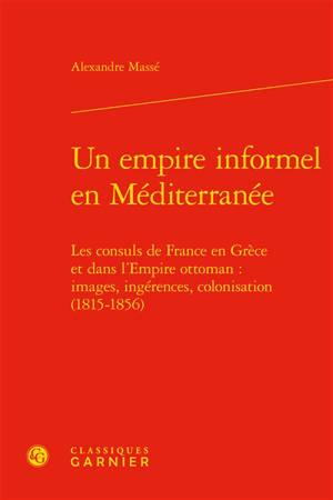 Un empire informel en Méditerranée : les consuls de France en Grèce et dans l'Empire ottoman : images, ingérences, colonisation (1815-1856)