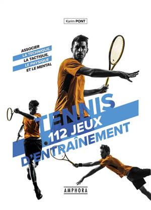 Tennis : 112 jeux d'entraînement : associer la technique, la tactique, le physique et le mental