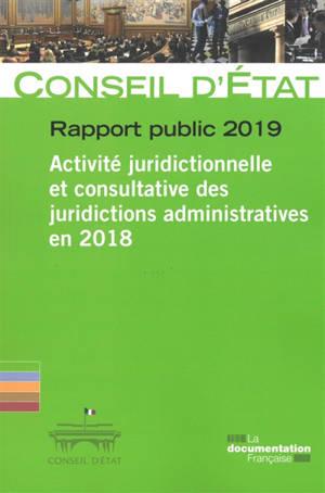 Rapport public 2019 : activité juridictionnelle et consultative des juridictions administratives en 2018 : rapport adopté par l'assemblée générale du Conseil d'Etat le 14 mars 2019