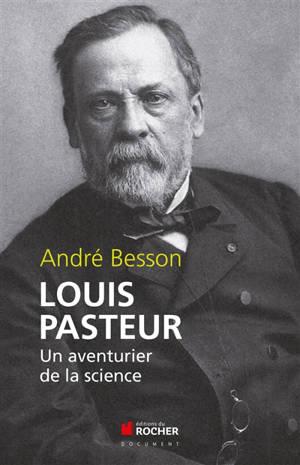 Louis Pasteur : un aventurier de la science