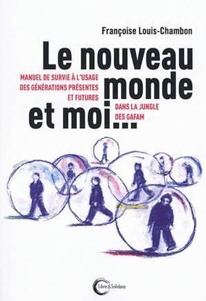 Le nouveau monde et moi... : manuel de survie à l'usage des générations présentes et futures dans la jungle des GAFAM