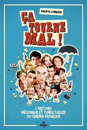 Ca tourne mal ! : l'histoire méconnue et tumultueuse du cinéma français