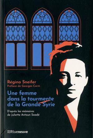 Une femme dans la tourmente de la Grande Syrie : d'après les mémoires de Juliette Antoun Saadé