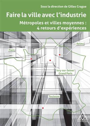 Faire la ville avec l'industrie : métropoles et villes moyennes : 4 retours d'expériences