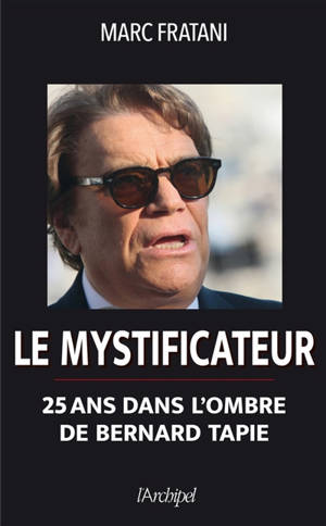 Le mystificateur : 25 ans dans l'ombre de Bernard Tapie