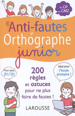 L'anti-fautes d'orthographe junior : 200 règles et astuces pour ne plus faire de fautes ! : du CP au CM2