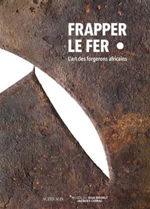 Frapper le fer : l'art des forgerons africains