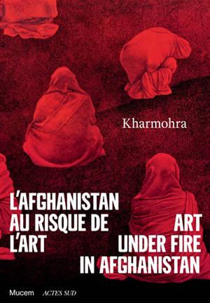 Kharmohra : l'Afghanistan au risque de l'art = Kharmohra : art under fire in Afghanistan