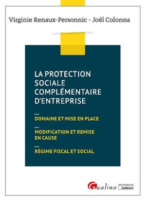 La protection sociale complémentaire d'entreprise : domaine et mise en place, modification et remise en cause, régime fiscal et social