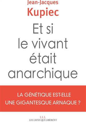 Et si le vivant était anarchique : la génétique est-elle une gigantesque arnaque ?