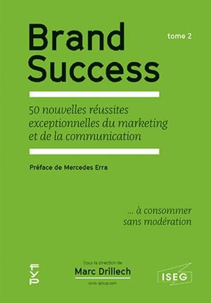 Brand success : 50 nouvelles réussites exceptionnelles du marketing et de la communication... à consommer sans modération. Volume 2