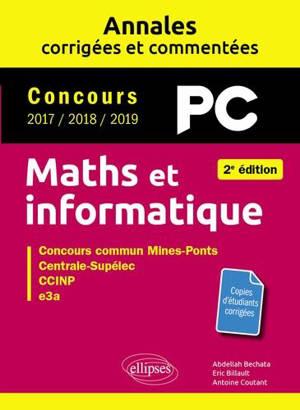 Maths et informatique, PC : annales corrigées et commentées, concours 2017, 2018, 2019 : concours commun Mines-Ponts, Centrale-Supélec, CCINP, e3a