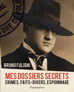 Mes dossiers secrets : crimes, faits-divers, espionnage