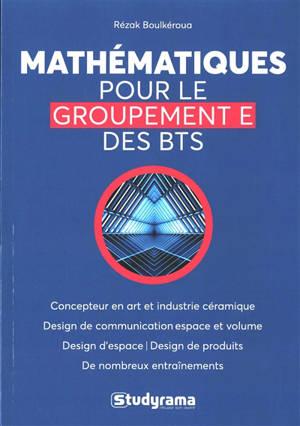 Mathématiques pour le groupement E des BTS : concepteur en art et industrie céramique, design de communication espace et volume, design d'espace, design de produits, de nombreux entraînements