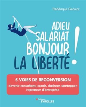 Adieu salariat, bonjour la liberté ! : 5 voies de reconversion : devenir consultant, coach, slasheur, startupper, repreneur d'entreprise