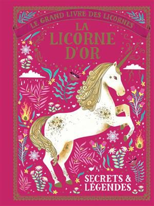 Le grand livre des licornes : la licorne d'or : secrets et légendes