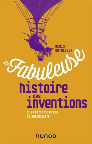 La fabuleuse histoire des inventions : de la maîtrise du feu à l'immortalité