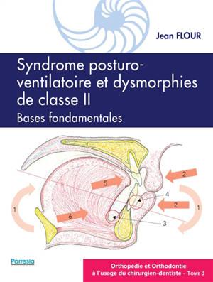 Orthopédie et orthodontie à l'usage du chirurgien-dentiste. Volume 3, Syndrome posturo-ventilatoire et dysmorphies de classe II : bases fondamentales