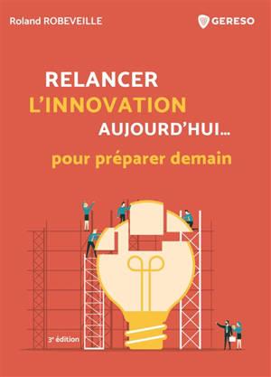 Relancer l'innovation aujourd'hui... pour préparer demain : comment relancer l'innovation dans les entreprises françaises
