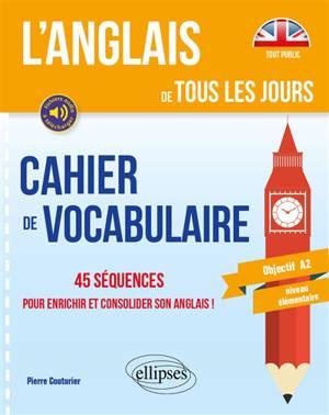 L'anglais de tous les jours : cahier de vocabulaire : 45 séquences pour enrichir et consolider son anglais, objectif A2