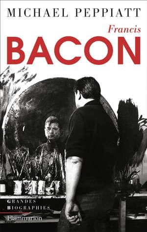 Francis Bacon : anatomie d'une énigme