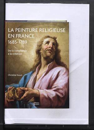 La peinture religieuse en France, 1685-1789 : de la commande à la création