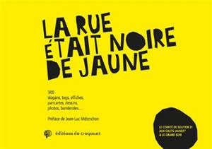 La rue était noire de jaune : 500 slogans, tags, affiches, pancartes, dessins, photos, banderoles...