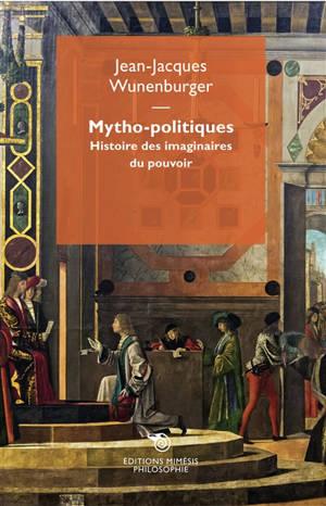 Mytho-politiques : histoire des imaginaires au pouvoir