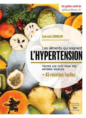 Les aliments qui soignent l'hypertension : toutes les clés pour des artères souples : + 45 recettes faciles