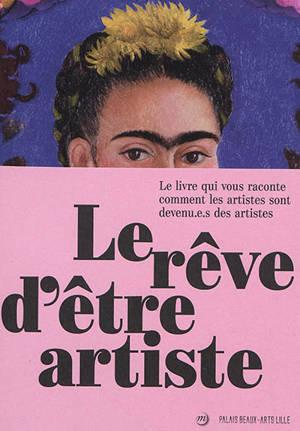 Le rêve d'être artiste : le livre qui vous raconte comment les artistes sont devenu.e.s des artistes