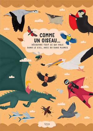 Comme un oiseau... : découvre tout ce qui vole dans le ciel, avec ou sans plumes