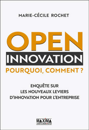 Open innovation : pourquoi, comment ? : enquête sur les nouveaux leviers d'innovation pour l'entreprise