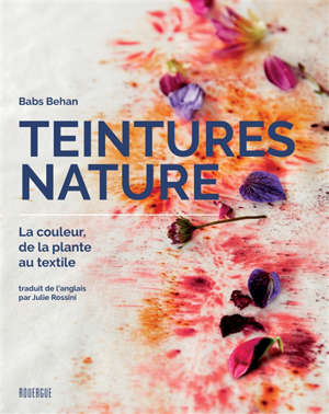 Teintures nature : la couleur, de la plante au textile