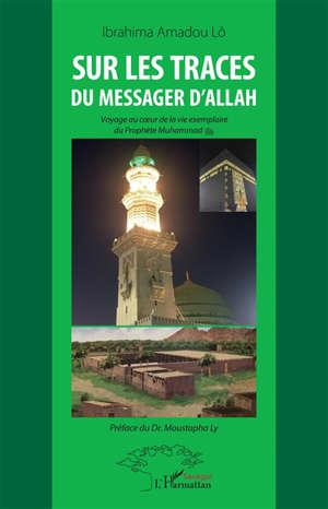 Sur les traces du messager d'Allah : voyage au coeur de la vie exemplaire du Prophète Muhammad