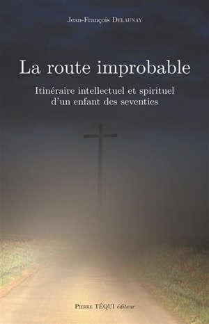 La route improbable : itinéraire intellectuel et spirituel d'un enfant des seventies