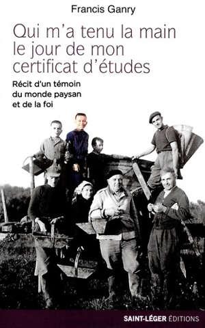 Qui m'a tenu la main le jour de mon certificat d'études : récit d'un témoin du monde paysan et de la foi