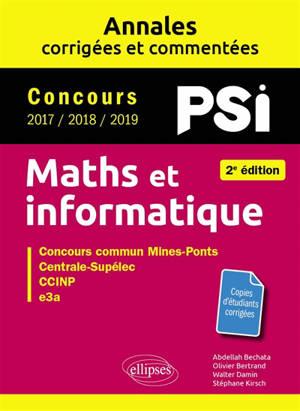Maths et informatique, PSI : annales corrigées et commentées, concours 2017, 2018, 2019 : concours commun Mines-Ponts, Centrale-Supélec, CCINP, e3a