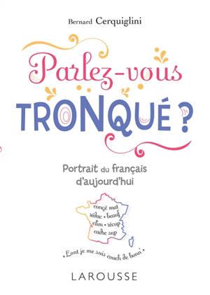 Parlez-vous tronqué ? : portrait du français d'aujourd'hui