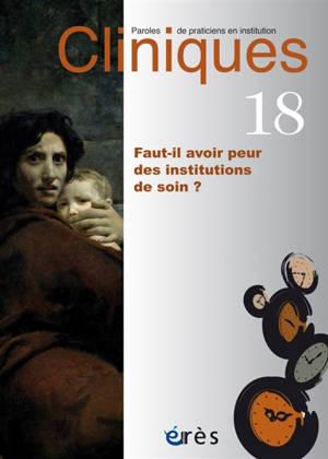 Cliniques : paroles de praticiens en institution. n° 18, Faut-il avoir peur des institutions de soin ?