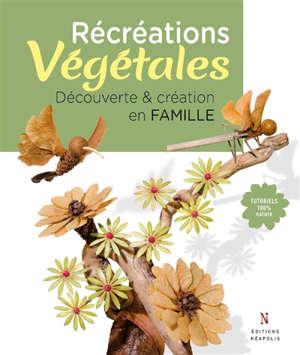 Récréations végétales : découverte & création en famille : tutoriels 100 % nature