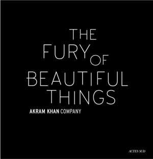 The fury of beautiful things : Akram Khan Company