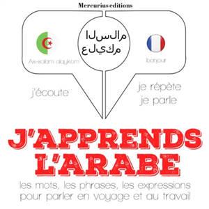 J'apprends l'arabe : j'écoute, je répète, je parle : les mots, les phrases, les expressions pour parler en voyage et au travail