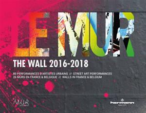 Le mur (2016-2018) : 80 performances d'artistes urbains, 26 murs en France et Belgique = The wall (2016-2018) : 80 street art performances, 26 walls in France & Belgium