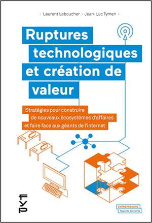 Ruptures technologiques et création de valeur : stratégies pour construire de nouveaux écosystèmes d'affaires et faire face aux géants de l'internet