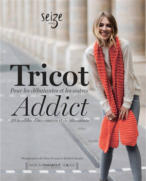 Tricot addict : 20 modèles d'accessoires et de vêtements : pour les débutantes et les autres