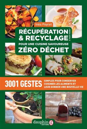 Récupération & recyclage à tout faire : pour une cuisine savoureuse zéro déchet : 3.001 gestes simples pour conserver, cuisiner les aliments et leur donner une nouvelle vie