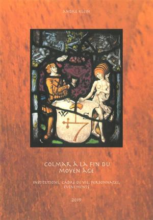 Colmar à la fin du Moyen Age : institutions, cadre de vie, personnages, évènements